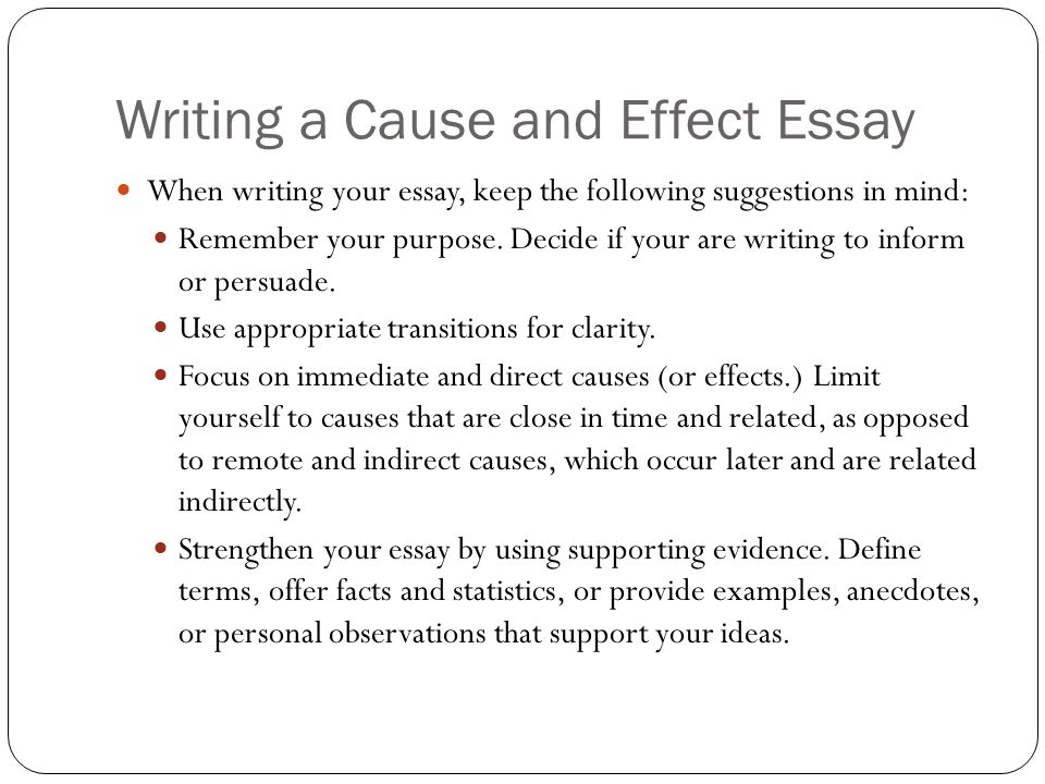 cause and effct essay In composition, cause and effect is a method of paragraph or essay development in which a writer analyzes the reasons for—and/or the consequences of—an action, event, or decision a cause-and-effect paragraph or essay can be organized in various ways.