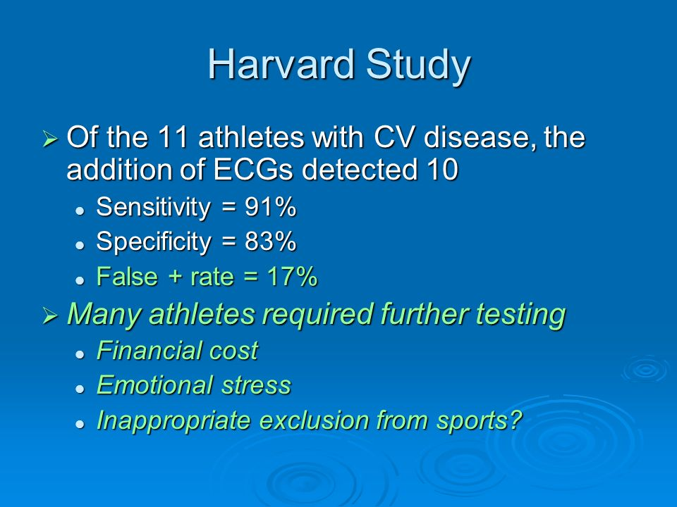 Harvard Study Of the 11 athletes with CV disease, the addition of ECGs detected 10. Sensitivity = 91%