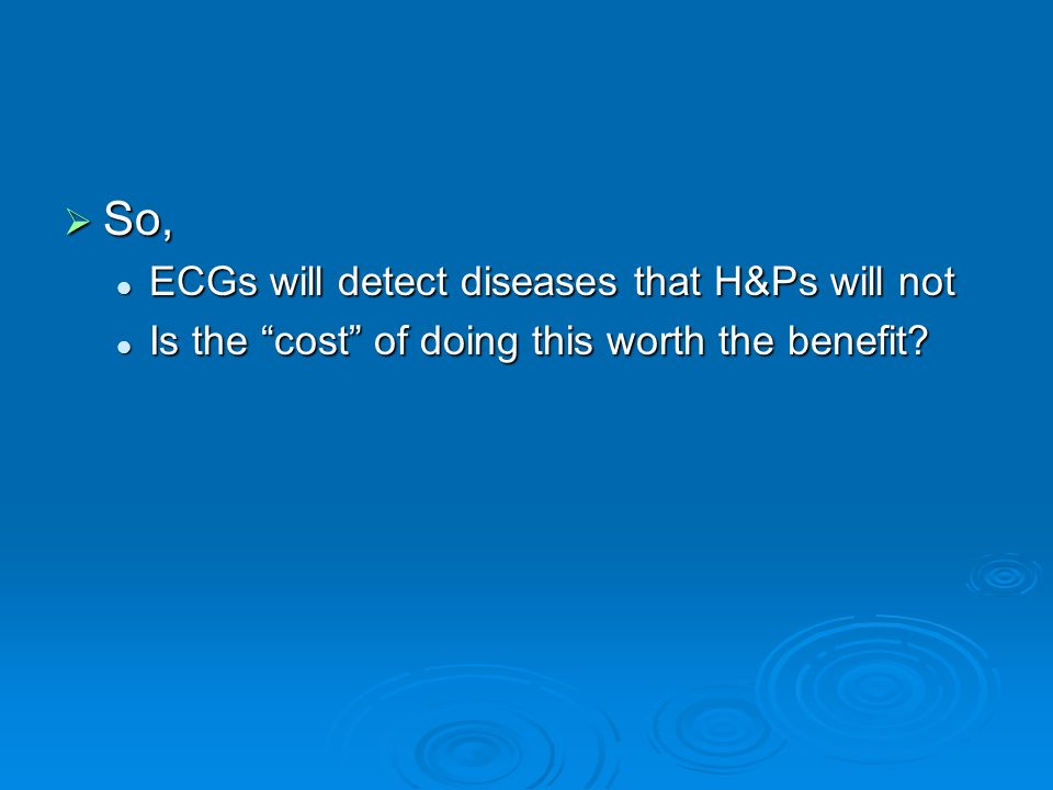 So, ECGs will detect diseases that H&Ps will not