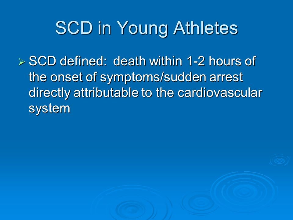 SCD in Young Athletes SCD defined: death within 1-2 hours of the onset of symptoms/sudden arrest directly attributable to the cardiovascular system.