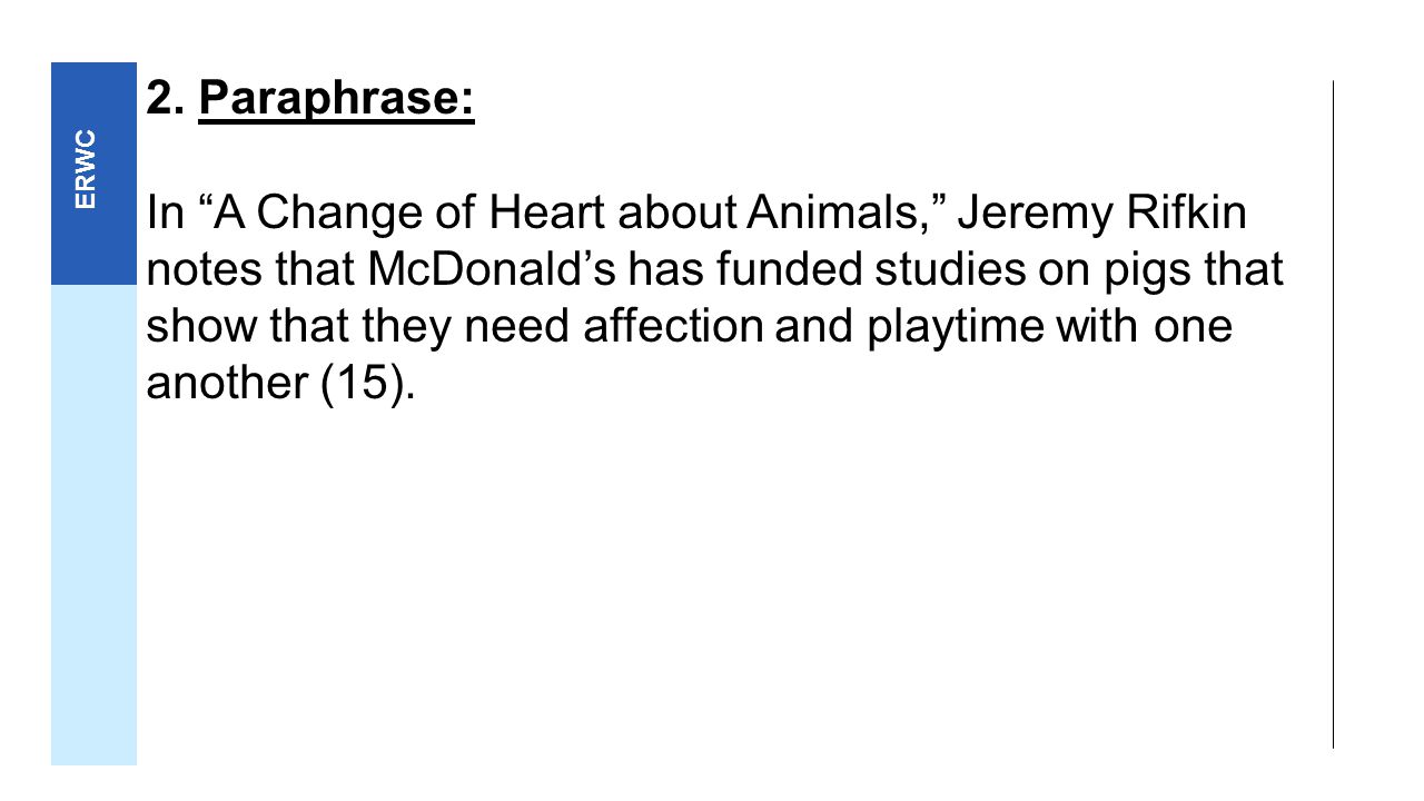 "rhetorical analysis a change of heart about animals by jeremy rifkin • paraphrase in ""a change of heart about animals,"" jeremy rifkin notes that mcdonald's has funded studies on pigs that show that they need affection and playtime with one another (15) • summary in ""a change of heart about animals,"" jeremy rifkin cites study after study to show that animals and humans are more alike than we think."
