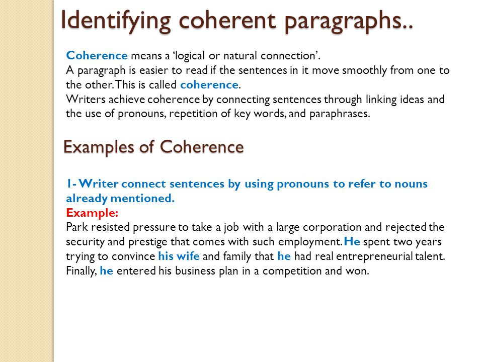 example of coherence in a paragraph When writing essays, often times the most difficult obstacle to overcome is that of  forming well-structured, coherent, and supportive paragraphs to address this.