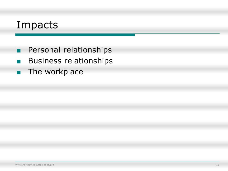 Impacts Personal relationships Business relationships The workplace