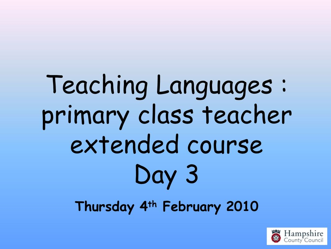 Teaching Languages : primary class teacher extended course Day 3
