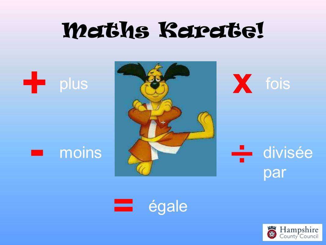 + - ÷ x = Maths Karate! plus fois moins divisée par égale ÷