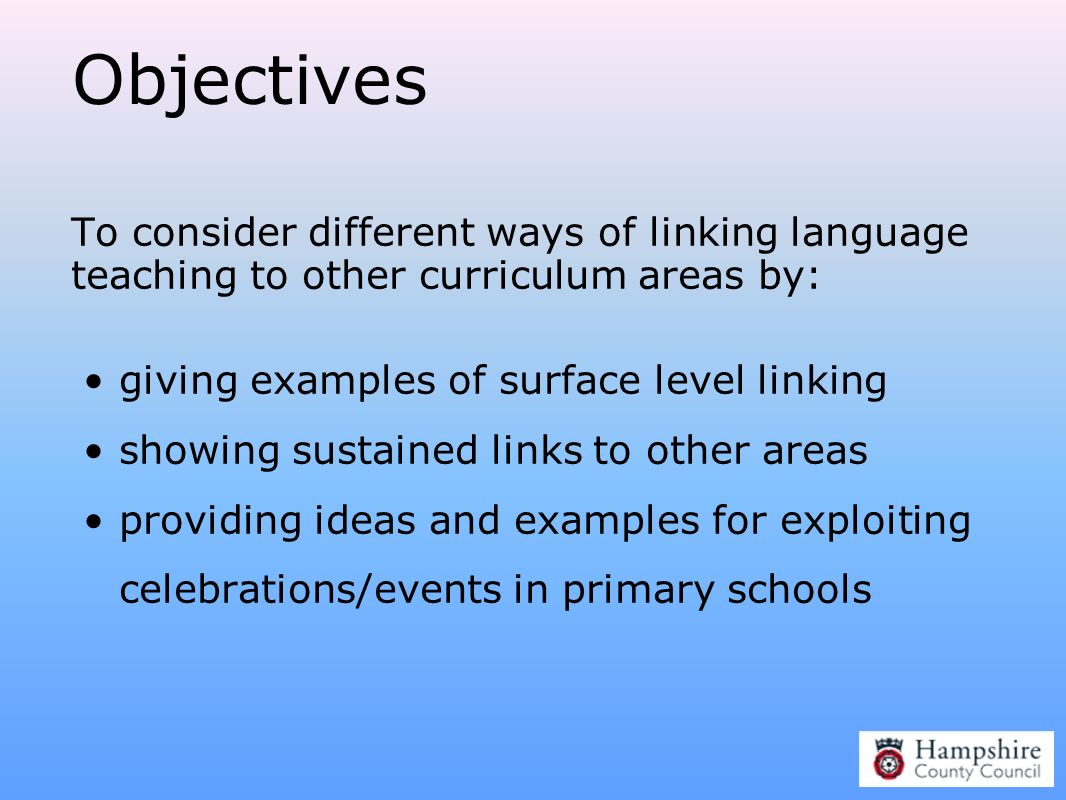 Objectives To consider different ways of linking language teaching to other curriculum areas by: giving examples of surface level linking.