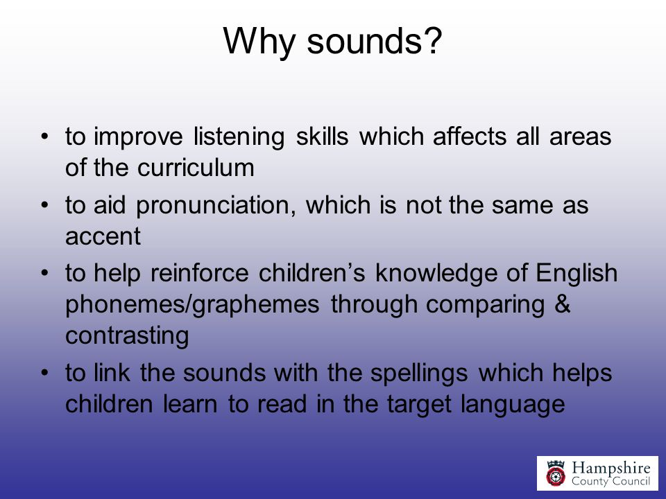 Why sounds to improve listening skills which affects all areas of the curriculum. to aid pronunciation, which is not the same as accent.