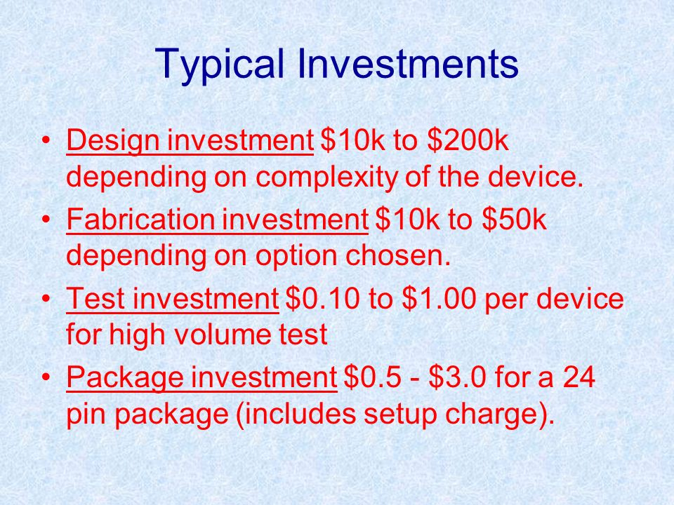 Typical Investments Design investment $10k to $200k depending on complexity of the device.