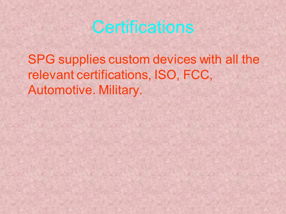 Certifications SPG supplies custom devices with all the relevant certifications, ISO, FCC, Automotive.