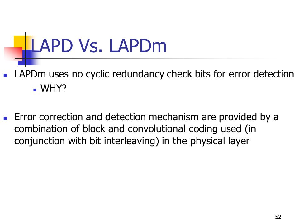 LAPD Vs. LAPDm LAPDm uses no cyclic redundancy check bits for error detection. WHY