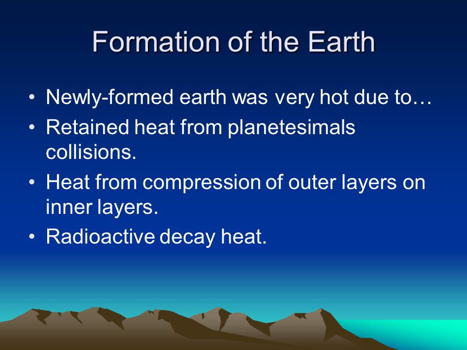 Formation of the Earth Newly-formed earth was very hot due to…