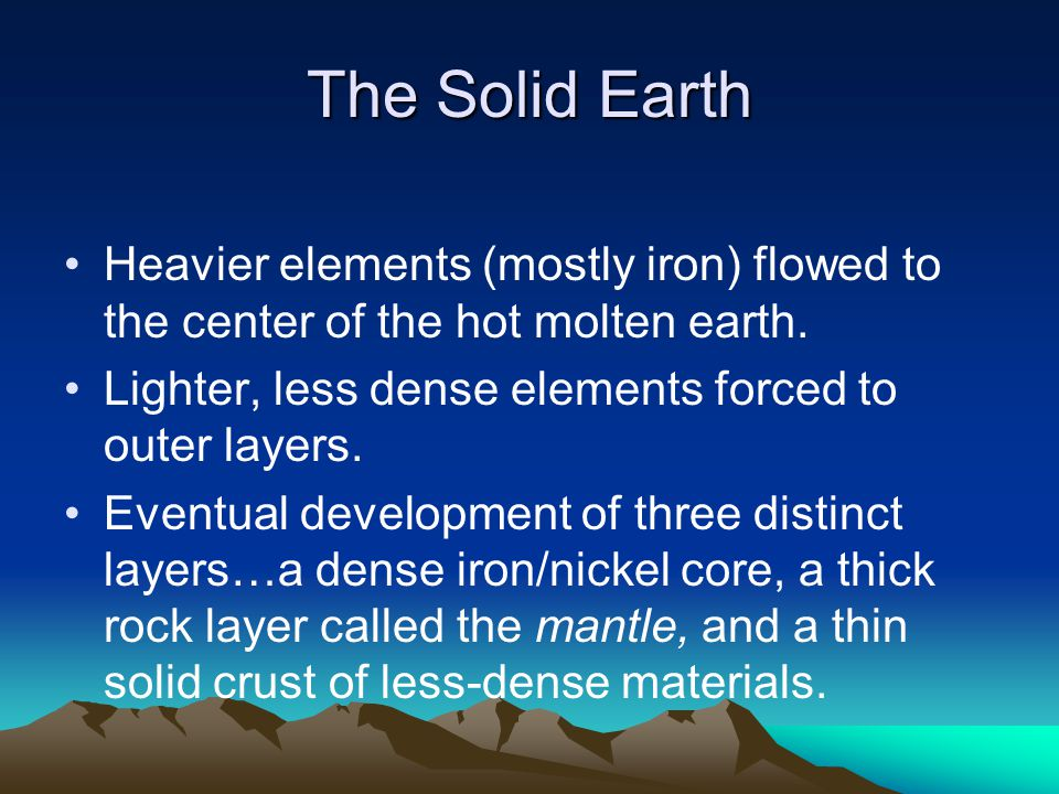 The Solid Earth Heavier elements (mostly iron) flowed to the center of the hot molten earth. Lighter, less dense elements forced to outer layers.