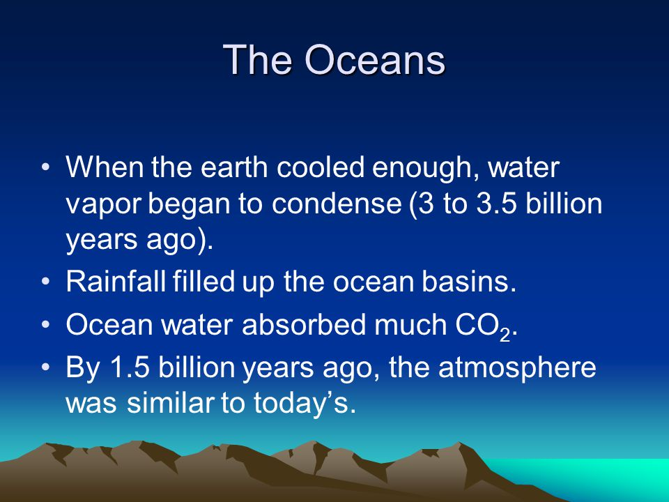 The Oceans When the earth cooled enough, water vapor began to condense (3 to 3.5 billion years ago).