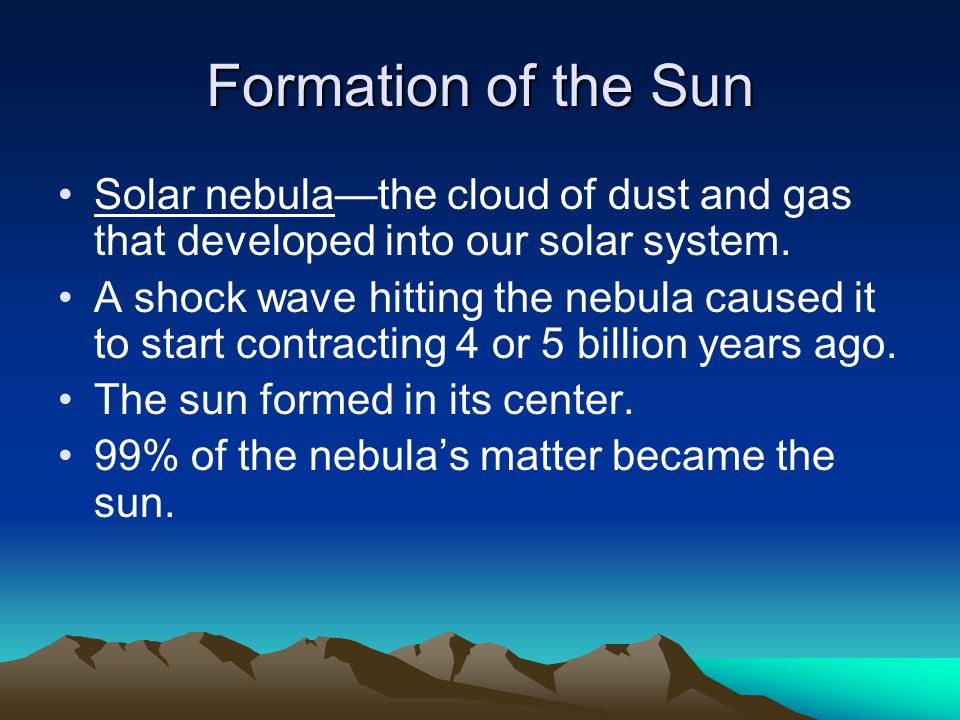 Formation of the Sun Solar nebula—the cloud of dust and gas that developed into our solar system.