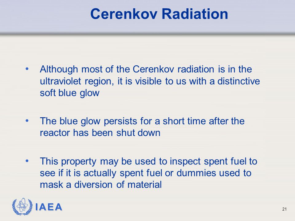 Cerenkov Radiation Although most of the Cerenkov radiation is in the ultraviolet region, it is visible to us with a distinctive soft blue glow.