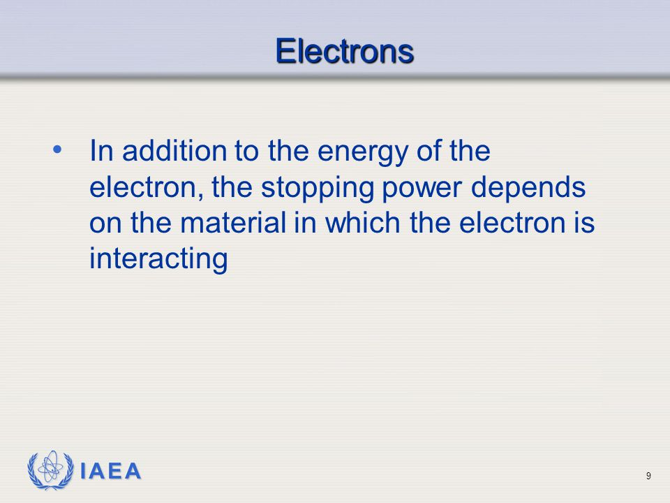 Electrons In addition to the energy of the electron, the stopping power depends on the material in which the electron is interacting.