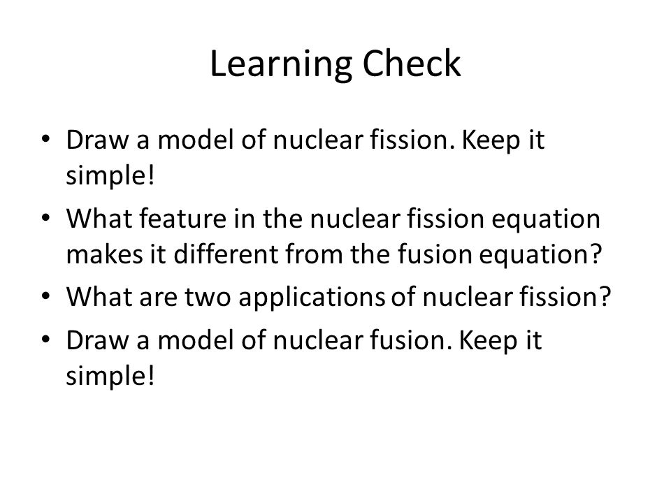 Learning Check Draw a model of nuclear fission. Keep it simple!