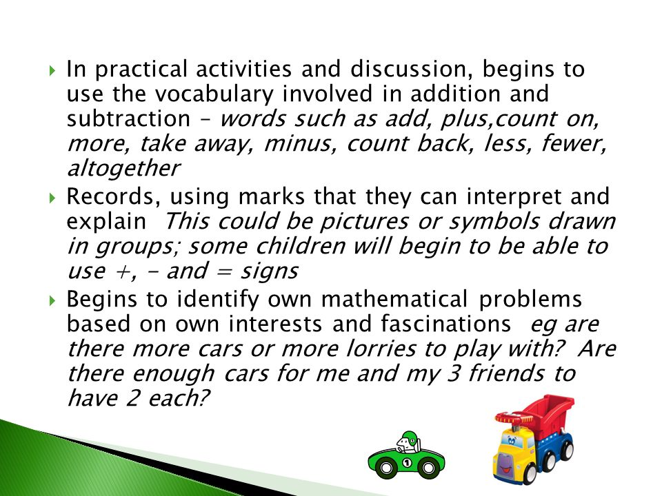 In practical activities and discussion, begins to use the vocabulary involved in addition and subtraction – words such as add, plus,count on, more, take away, minus, count back, less, fewer, altogether