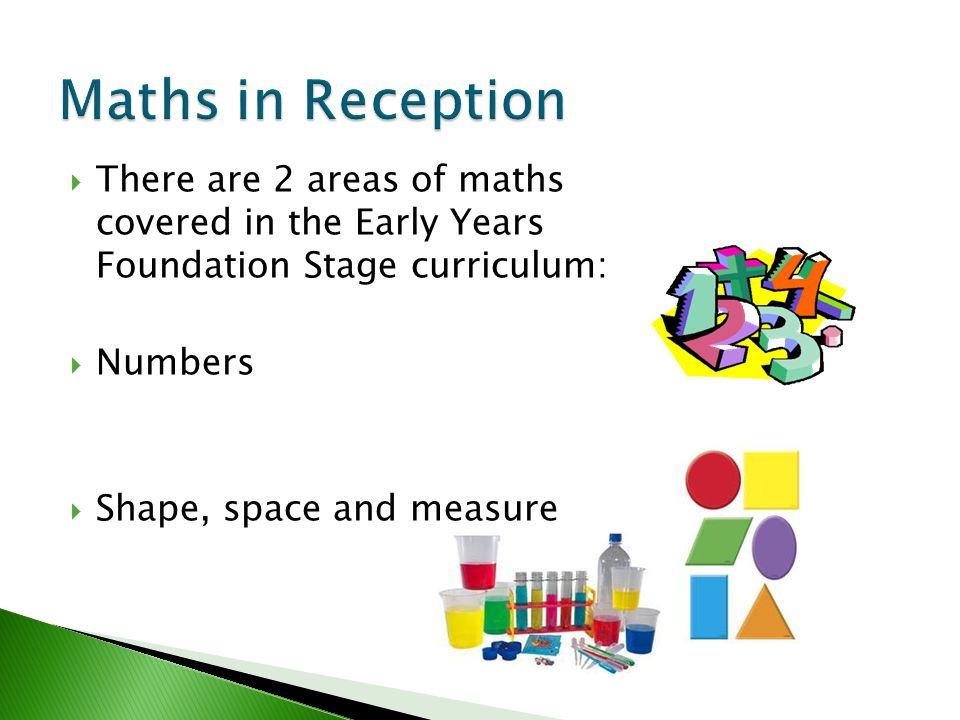 Maths in Reception There are 2 areas of maths covered in the Early Years Foundation Stage curriculum: