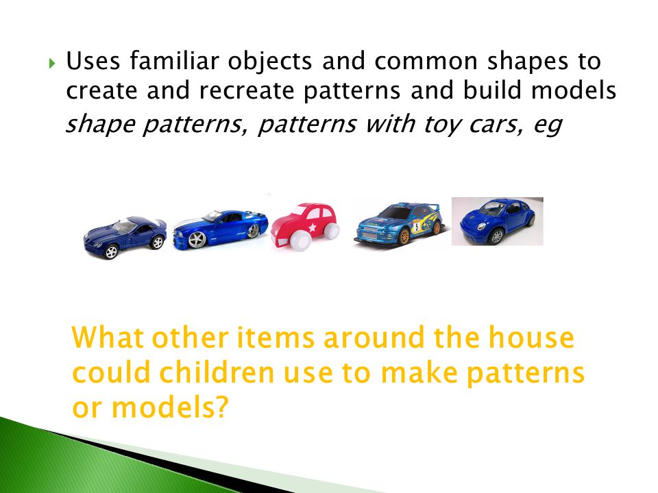 Uses familiar objects and common shapes to create and recreate patterns and build models
