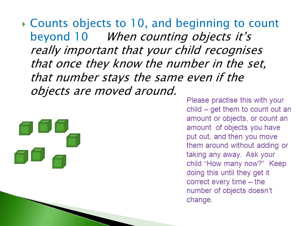 Counts objects to 10, and beginning to count beyond 10 When counting objects it's really important that your child recognises that once they know the number in the set, that number stays the same even if the objects are moved around.