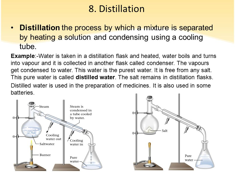 8. Distillation Distillation the process by which a mixture is separated by heating a solution and condensing using a cooling tube.
