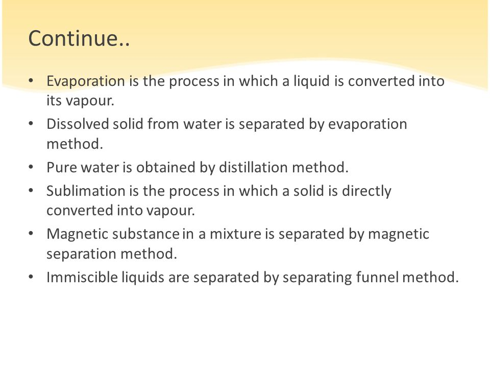 Continue.. Evaporation is the process in which a liquid is converted into its vapour. Dissolved solid from water is separated by evaporation method.