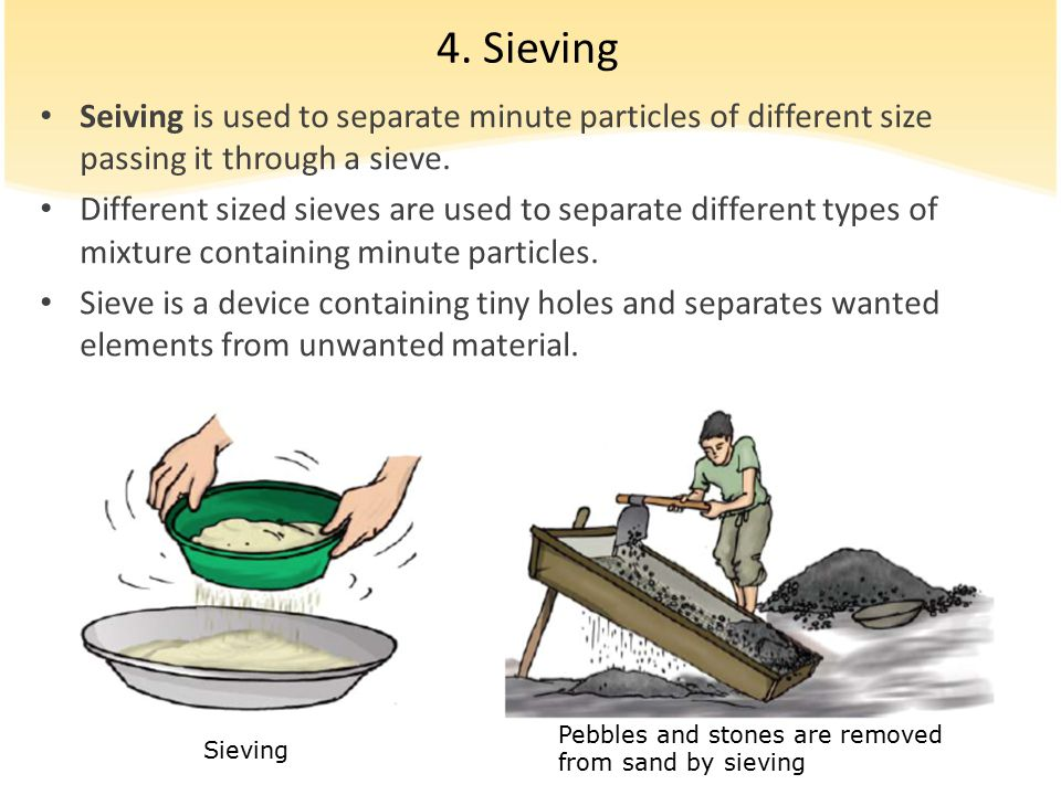 4. Sieving Seiving is used to separate minute particles of different size passing it through a sieve.