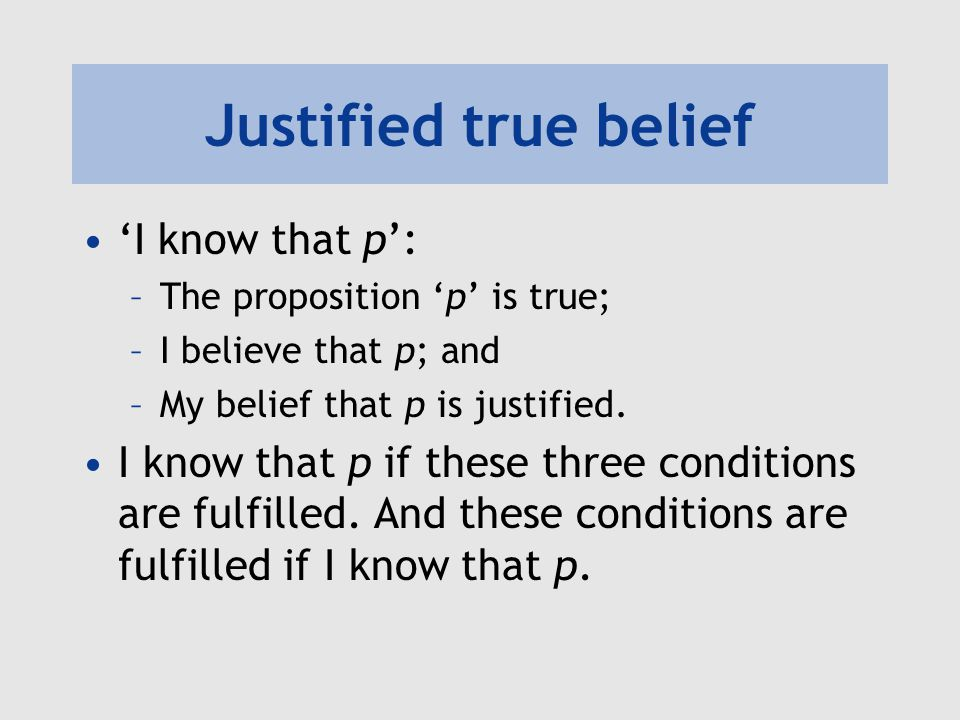 justified true belief Gettier argues that the tripartite conception of knowledge—according to which an  agent, s, counts as knowing that p just in case (i) p is true,.