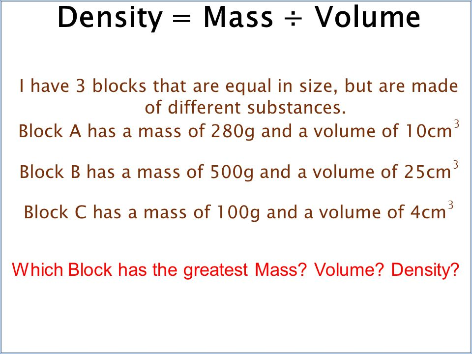 Density = Mass ÷ Volume I have 3 blocks that are equal in size, but are made of different substances.