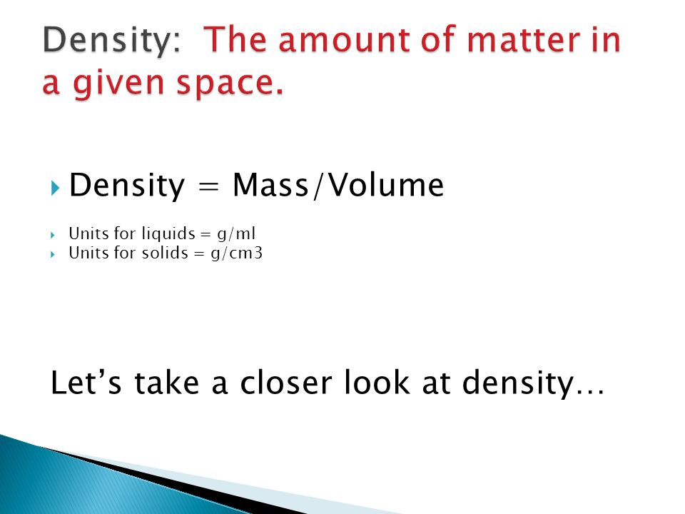 Density: The amount of matter in a given space.