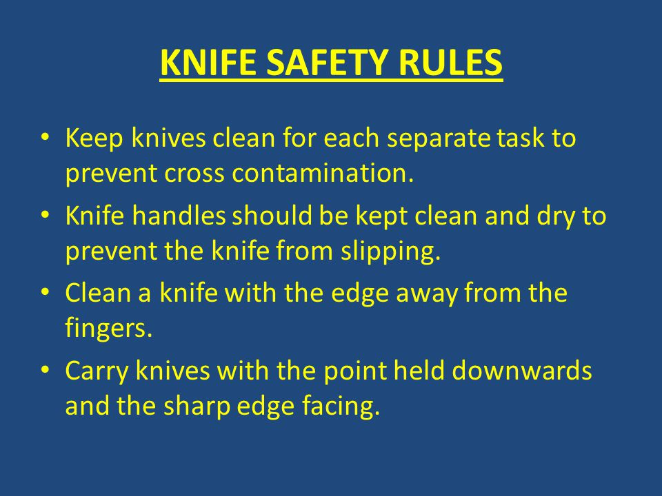 KNIFE SAFETY RULES Keep knives clean for each separate task to prevent cross contamination.