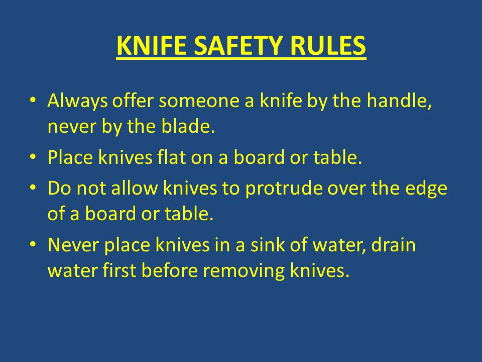 KNIFE SAFETY RULES Always offer someone a knife by the handle, never by the blade. Place knives flat on a board or table.
