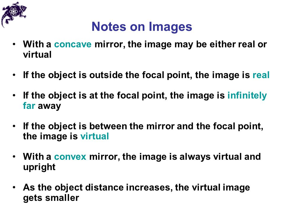 Notes on Images With a concave mirror, the image may be either real or virtual. If the object is outside the focal point, the image is real.