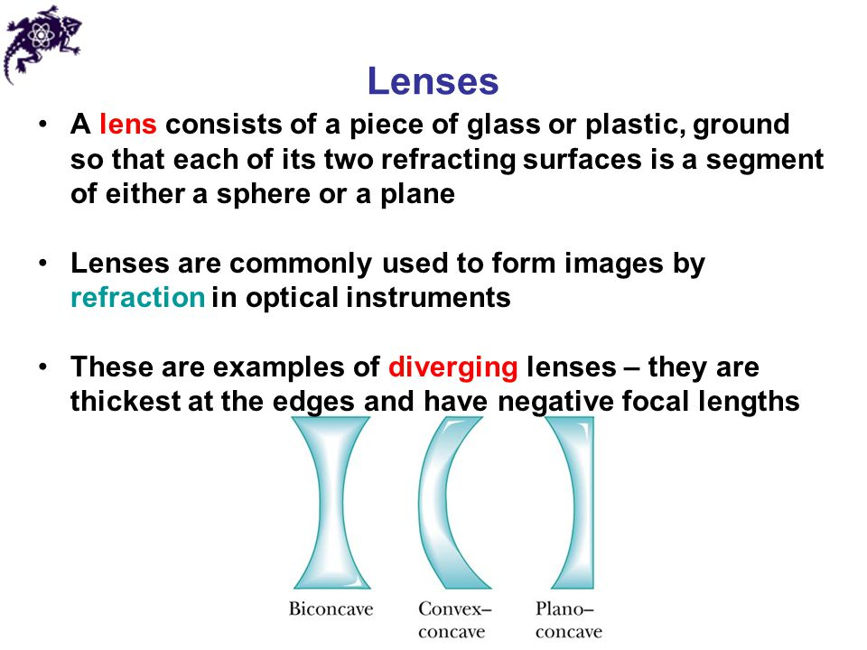 Lenses A lens consists of a piece of glass or plastic, ground so that each of its two refracting surfaces is a segment of either a sphere or a plane.