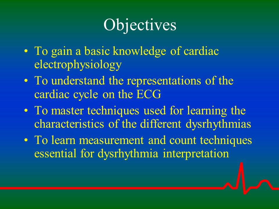 Objectives To gain a basic knowledge of cardiac electrophysiology