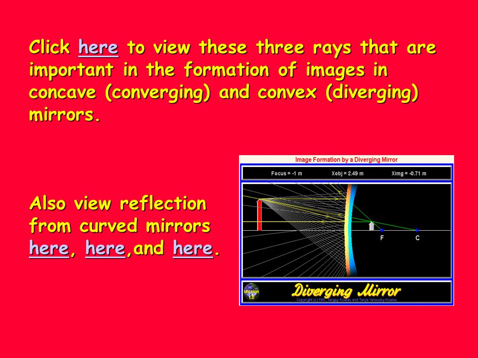 Click here to view these three rays that are important in the formation of images in concave (converging) and convex (diverging) mirrors.