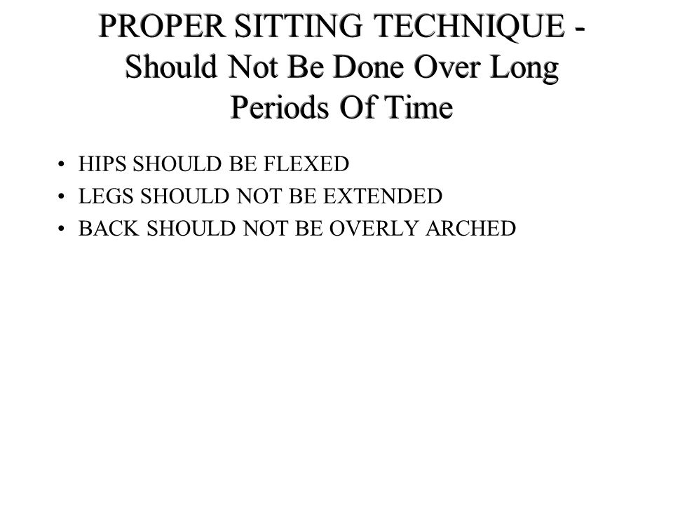 PROPER SITTING TECHNIQUE - Should Not Be Done Over Long Periods Of Time
