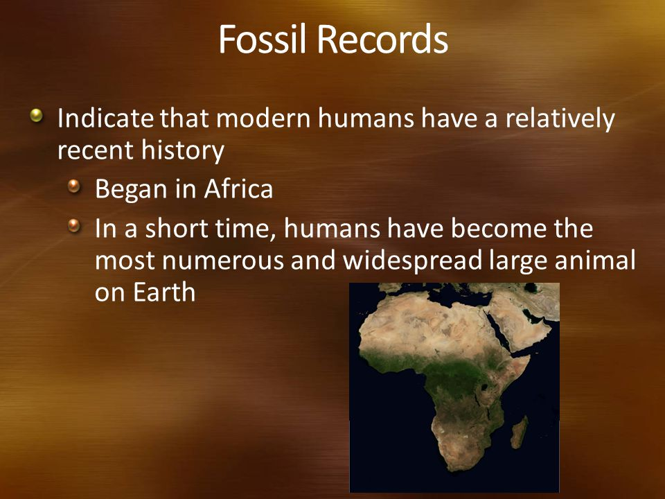 Fossil Records Indicate that modern humans have a relatively recent history. Began in Africa.