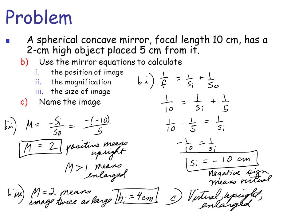 Problem A spherical concave mirror, focal length 10 cm, has a 2-cm high object placed 5 cm from it.