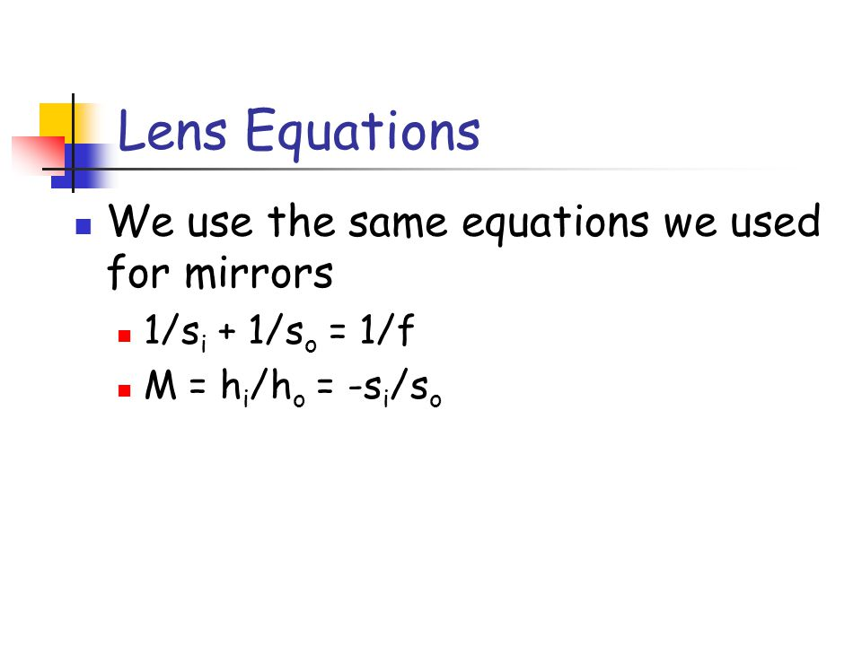 Lens Equations We use the same equations we used for mirrors