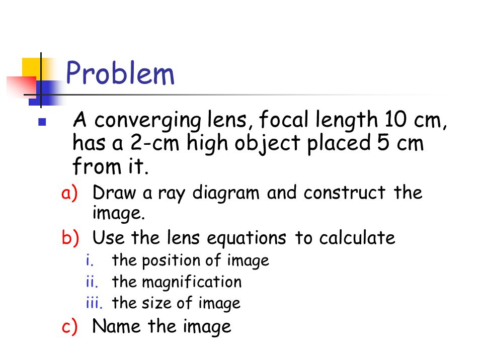 Problem A converging lens, focal length 10 cm, has a 2-cm high object placed 5 cm from it. Draw a ray diagram and construct the image.