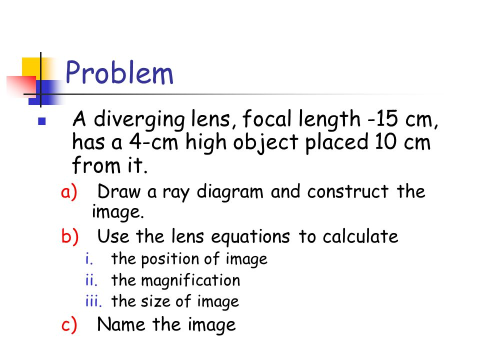 Problem A diverging lens, focal length -15 cm, has a 4-cm high object placed 10 cm from it. Draw a ray diagram and construct the image.