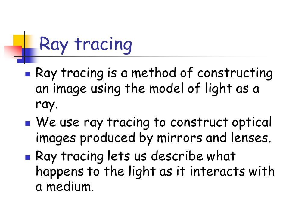 Ray tracing Ray tracing is a method of constructing an image using the model of light as a ray.