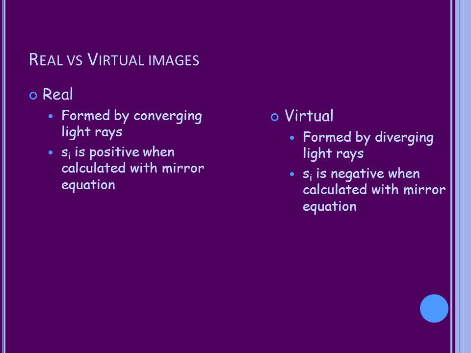 Real vs Virtual images Real Virtual Formed by converging light rays