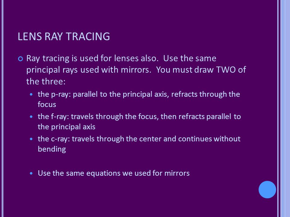 LENS RAY TRACING Ray tracing is used for lenses also. Use the same principal rays used with mirrors. You must draw TWO of the three: