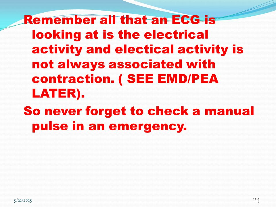 Remember all that an ECG is looking at is the electrical activity and electical activity is not always associated with contraction. ( SEE EMD/PEA LATER). So never forget to check a manual pulse in an emergency.