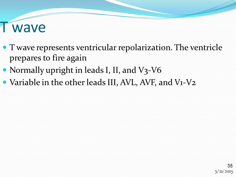T wave T wave represents ventricular repolarization. The ventricle prepares to fire again. Normally upright in leads I, II, and V3-V6.