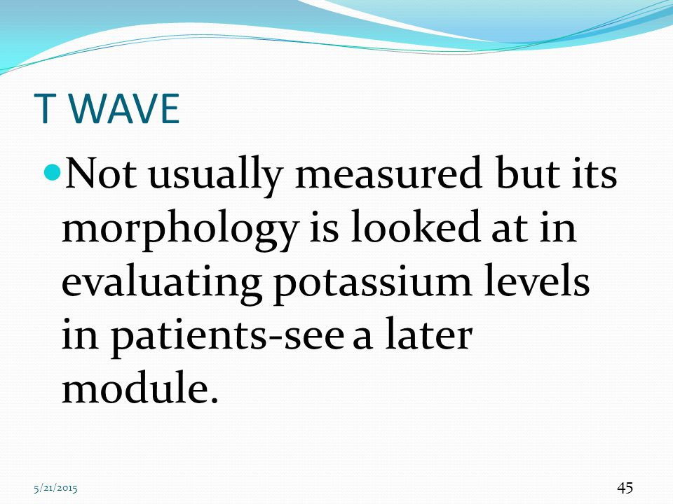 T WAVE Not usually measured but its morphology is looked at in evaluating potassium levels in patients-see a later module.