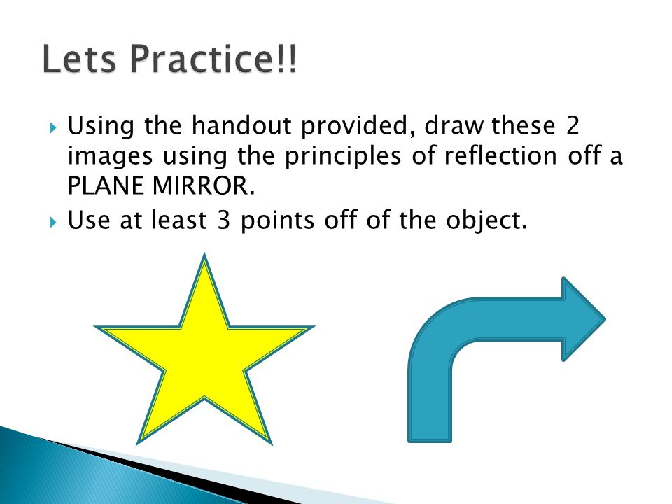 Lets Practice!! Using the handout provided, draw these 2 images using the principles of reflection off a PLANE MIRROR.